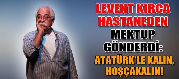 Levent Kırca hastaneden mektup gönderdi: Atatürk'le kalın, hoşçakalın!