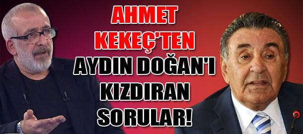 Ahmet Kekeç'ten Aydın Doğan'ı kızdıran sorular!