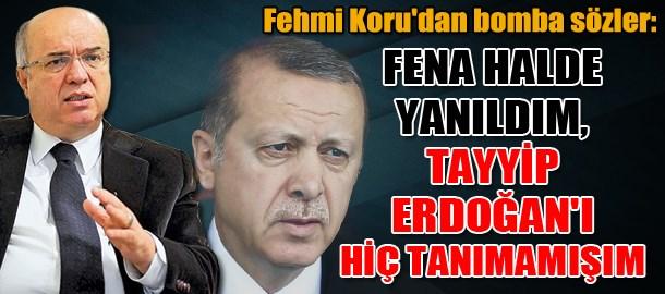 Fehmi Koru'dan bomba sözler: Fena halde yanıldım, Tayyip Erdoğan'ı hiç tanımamışım