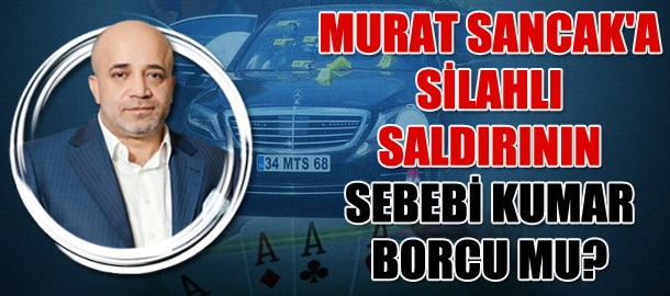 Murat Sancak'a silahlı saldırının sebebi kumar borcu mu?