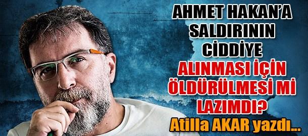 Ahmet Hakan'a saldırının ciddiye alınması için öldürülmesi mi lazımdı?