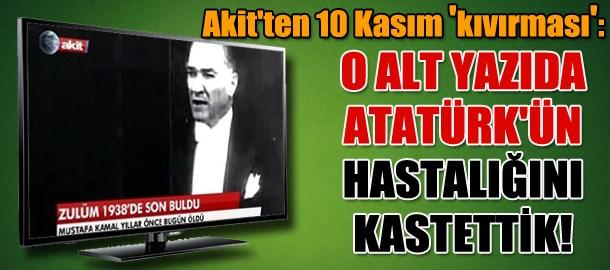 Akit'ten 10 Kasım savunması: O alt yazıda Atatürk'ün hastalığını kastettik!