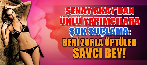 Şenay Akay'dan ünlü yapımcılara şok suçlama: Beni zorla öptüler savcı bey!