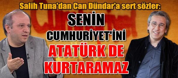 Salih Tuna'dan Can Dündar'a sert sözler: Senin Cumhuriyet'ini Atatürk de kurtaramaz