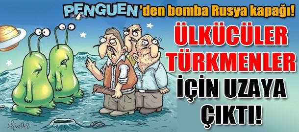 Penguen'den bomba Rusya kapağı! Ülkücüler Türkmenler için uzaya çıktı!