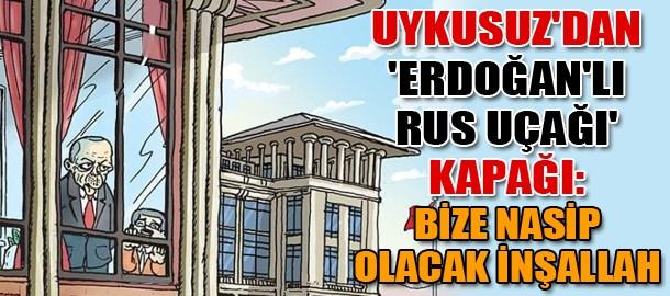 Uykusuz'dan 'Erdoğan'lı Rus uçağı' kapağı: Bize nasip olacak inşallah
