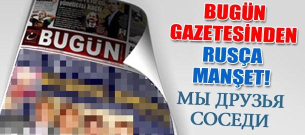 Bugün gazetesinden Rusça manşet!