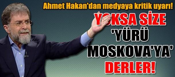 Ahmet Hakan'dan medyaya kritik uyarı! Yoksa size 'Yürü Moskova'ya' derler!