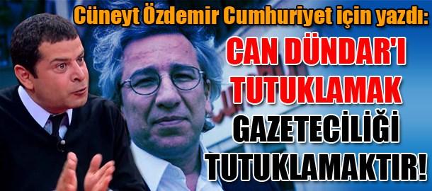 Cüneyt Özdemir Cumhuriyet için yazdı: Dündar'ı tutuklamak gazeteciliği tutuklamaktır!