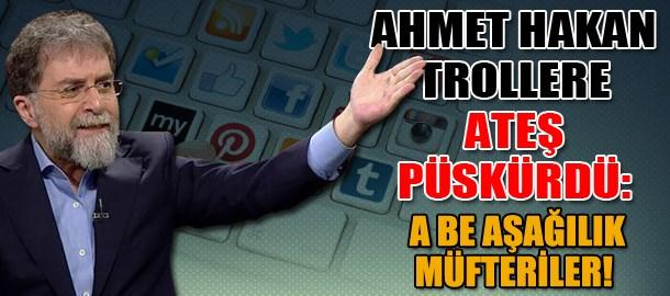Ahmet Hakan trollere ateş püskürdü: A be aşağılık müfteriler!
