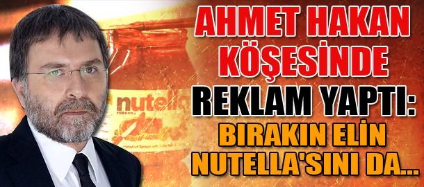 Ahmet Hakan köşesinde reklam yaptı: Bırakın elin Nutella'sını da...