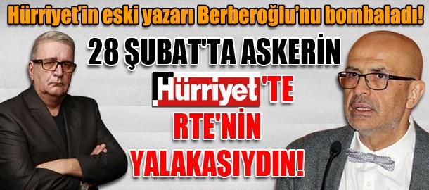 Hürriyet'in eski yazarı Enis Berberoğlu'nu bombaladı! 28 Şubat'ta askerin Hürriyet'te RTE'nin yalakasıydın