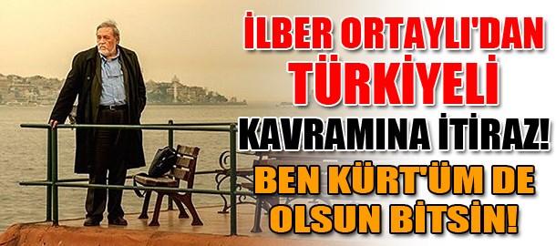 İlber Ortaylı'dan Türkiyeli kavramına itiraz! Ben Kürt'üm de olsun bitsin!
