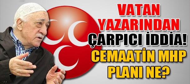 Vatan yazarından çarpıcı iddia! Cemaatin MHP planı ne?