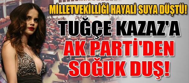 Tuğçe Kazaz'a AK Parti'den soğuk duş!