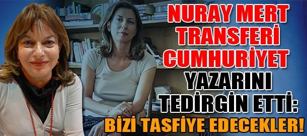 Nuray Mert transferi Cumhuriyet yazarını tedirgin etti: Bizi tasfiye edecekler!