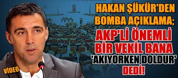 Hakan Şükür'den bomba açıklama; AKP'li önemli bir vekil bana 'akıyorken doldur' dedi