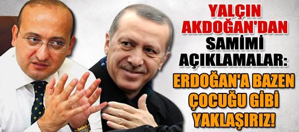 Yalçın Akdoğan'dan samimi açıklamalar: Erdoğan'a bazen çocuğu gibi yaklaşırız