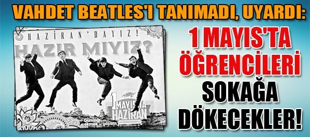 Vahdet Beatles'ı tanımadı, uyardı: 1 Mayıs'ta öğrencileri sokağa dökecekler!