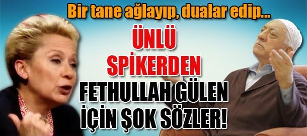 Ünlü spikerden Fethullah Gülen için şok sözler! Bir tane ağlayıp, dualar edip...