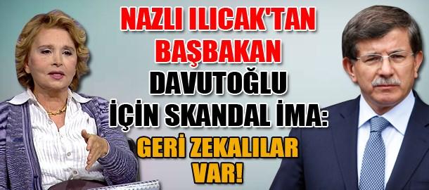 Nazlı Ilıcak'tan Başbakan Davutoğlu için skandal ima: Geri zekalılar var!