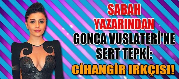 Sabah yazarından Gonca Vuslateri'ne sert tepki: Cihangir ırkçısı!