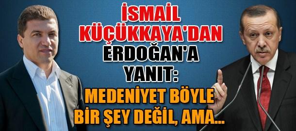 İsmail Küçükkaya'dan Erdoğan'a yanıt: Medeniyet böyle bir şey değil, ama...