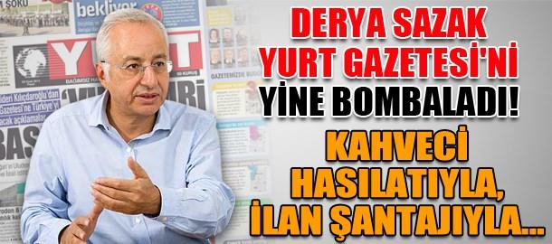 Derya Sazak Yurt Gazetesi'ni yine bombaladı! Kahveci hasılatıyla, ilan şantajıyla...