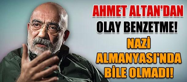 Ahmet Altan'dan olay benzetme! Nazi Almanyası'nda bile olmadı!