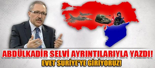 Abdülkadir Selvi ayrıntılarıyla yazdı! Evet Suriye'ye giriyoruz!