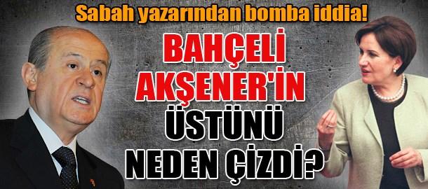 Sabah yazarından bomba iddia! Bahçeli Akşener'in üstünü neden çizdi?