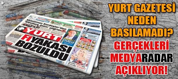 Yurt Gazetesi neden basılamadı? Gerçekleri Medyaradar açıklıyor!