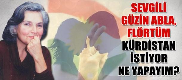 Sevgili Güzin abla, flörtüm Kürdistan istiyor ne yapayım?