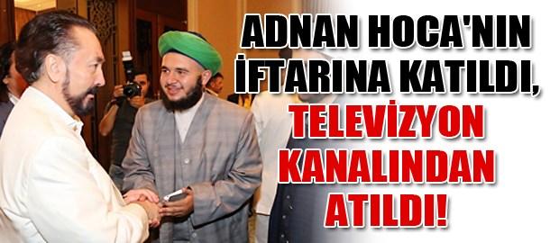 Adnan Hoca'nın iftarına katıldı, televizyon kanalından atıldı!