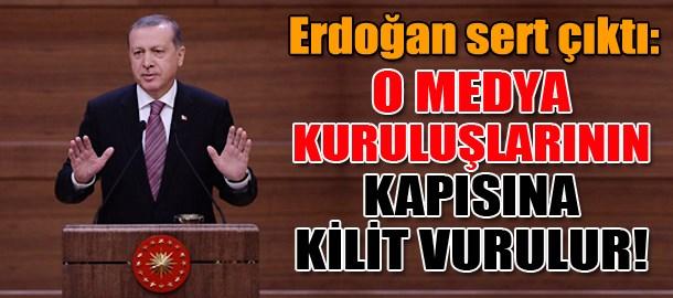 Erdoğan sert çıktı: O medya kuruluşlarının kapısına kilit vurulur!