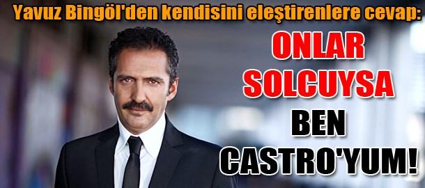 Yavuz Bingöl'den kendisini eleştirenlere cevap: Onlar solcuysa ben Castro'yum!