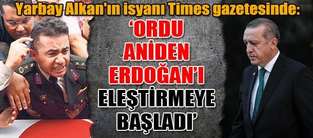 Yarbay Alkan'ın isyanı Times gazetesinde: 'Ordu aniden Erdoğan'ı eleştirmeye başladı'