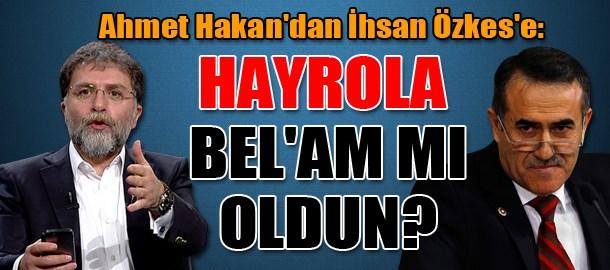 Ahmet Hakan'dan İhsan Özkes'e: Hayrola bel'am mı oldun?