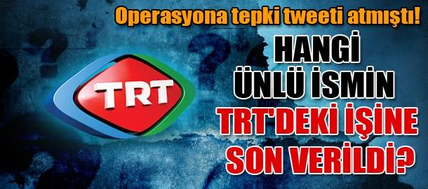 Operasyona tepki tweeti atmıştı! Hangi ünlü ismin TRT'deki işine son verildi?