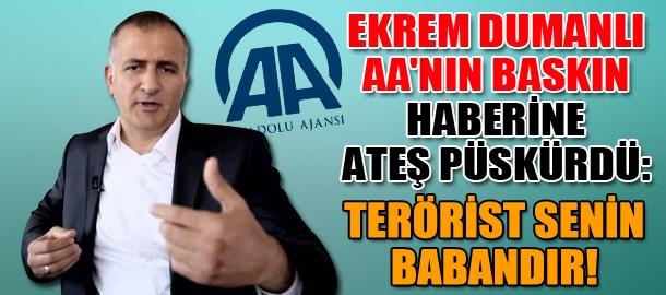 Ekrem Dumanlı AA'nın baskın haberine ateş püskürdü: Terörist senin babandır!