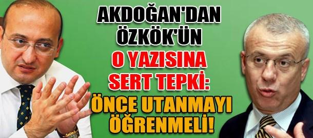 Yalçın Akdoğan'dan Özkök'ün o yazısına sert tepki: Önce utanmayı öğrenmeli!