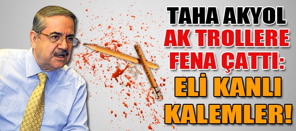 Taha Akyol AK Trollere fena çattı: Eli kanlı kalemler!