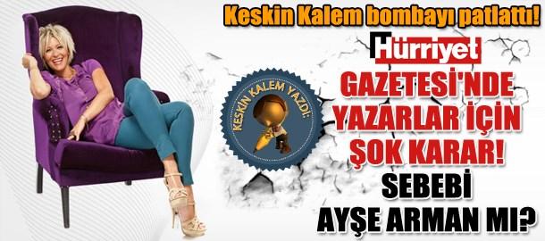 Keskin Kalem bombayı patlattı! Hürriyet Gazetesi'nde yazarlar için şok karar! Sebebi Ayşe Arman mı?