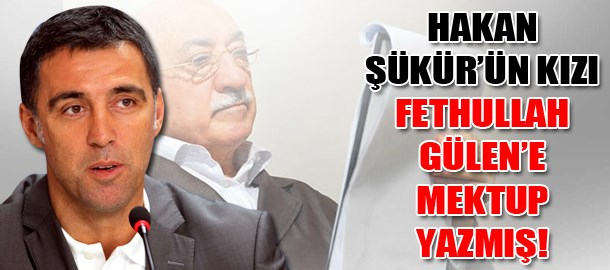 Hakan Şükür'ün kızı Fethullah Gülen'e mektup yazmış!