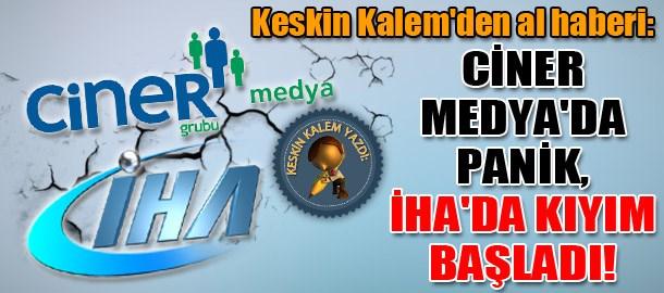 Keskin Kalem'den al haberi: Ciner Medya'da panik, İHA'da kıyım başladı!
