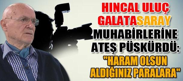 Hıncal Uluç Galatasaray muhabirlerine ateş püskürdü: