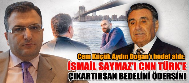Cem Küçük Aydın Doğan'ı hedef aldı: İsmail Saymaz'ı CNN Türk'e çıkartırsan bedelini ödersin!