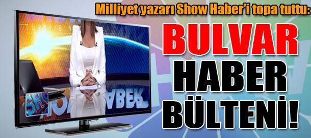 Milliyet yazarı Show Haber'i topa tuttu: Bulvar Haber Bülteni!