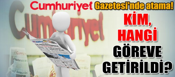 Cumhuriyet Gazetesi'nde atama! Kim, hangi göreve getirildi?