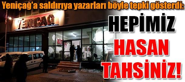Yeniçağ'a saldırıya yazarları böyle tepki gösterdi: Hepimiz Hasan Tahsiniz!
